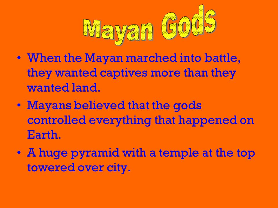 Mayan Gods When the Mayan marched into battle, they wanted captives more than they wanted land.