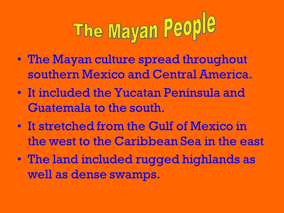 The Mayan People The Mayan culture spread throughout southern Mexico and Central America.