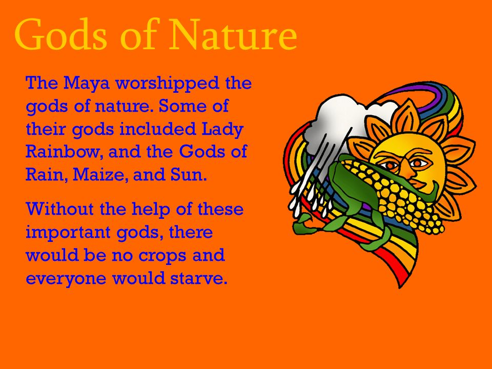 Gods of Nature The Maya worshipped the gods of nature. Some of their gods included Lady Rainbow, and the Gods of Rain, Maize, and Sun.