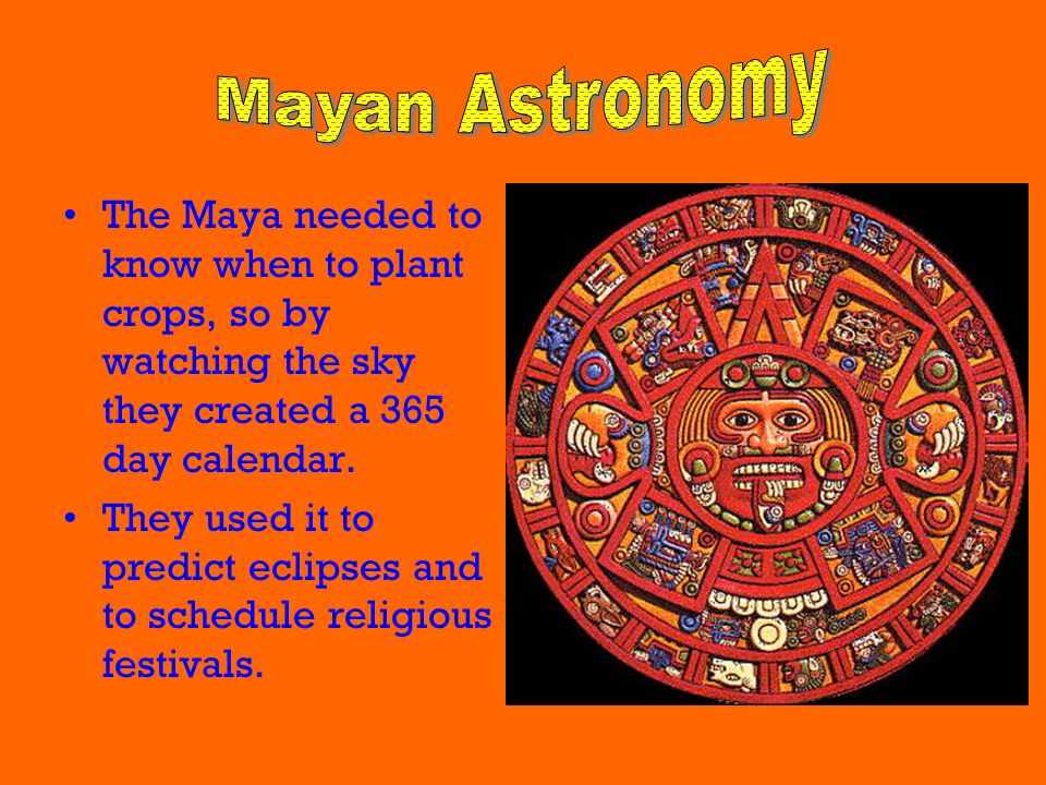 Mayan Astronomy The Maya needed to know when to plant crops, so by watching the sky they created a 365 day calendar.
