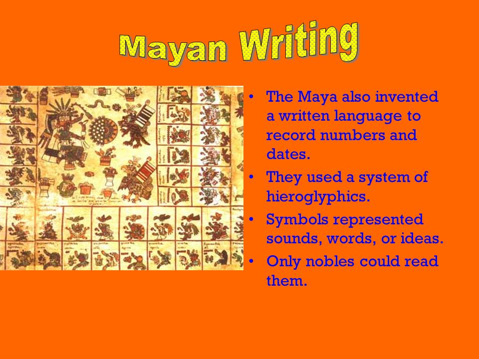 Mayan Writing The Maya also invented a written language to record numbers and dates. They used a system of hieroglyphics.