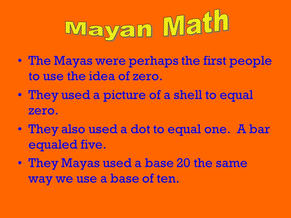 Mayan Math The Mayas were perhaps the first people to use the idea of zero. They used a picture of a shell to equal zero.