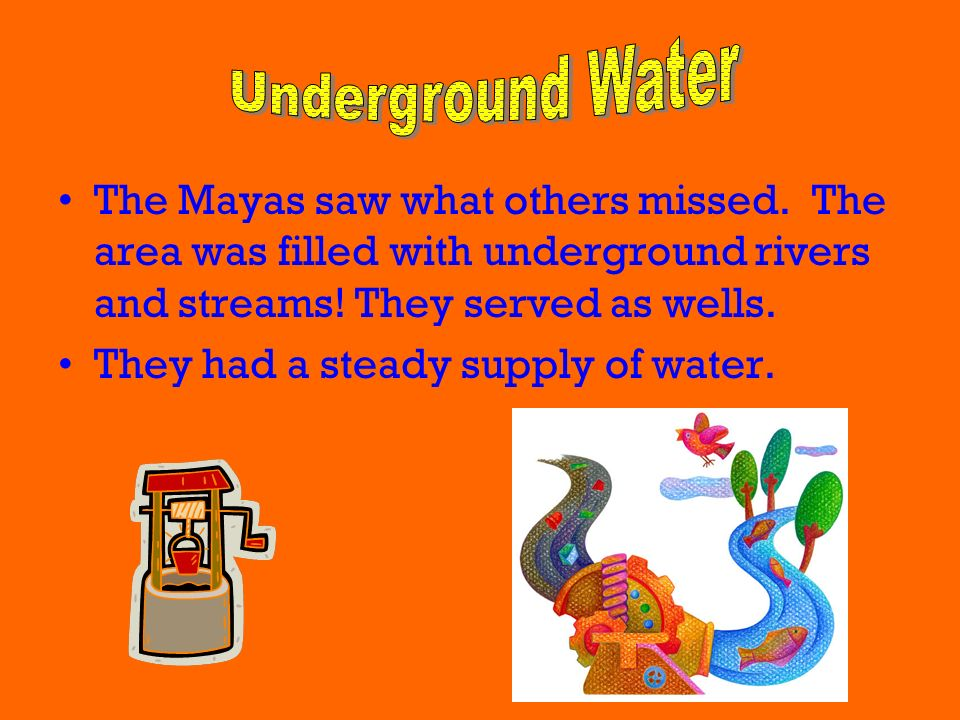 Underground Water The Mayas saw what others missed. The area was filled with underground rivers and streams! They served as wells.