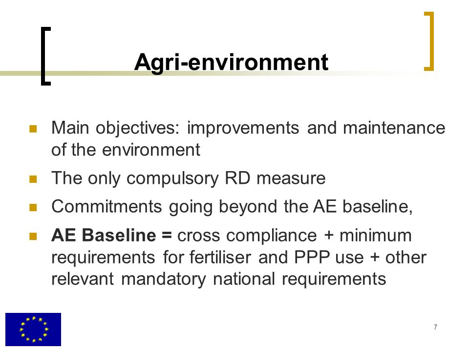 Agri-environment Main objectives: improvements and maintenance of the environment. The only compulsory RD measure.