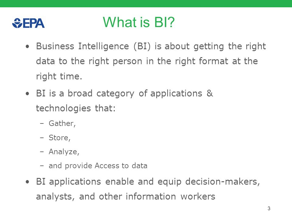 What is BI Business Intelligence (BI) is about getting the right data to the right person in the right format at the right time.