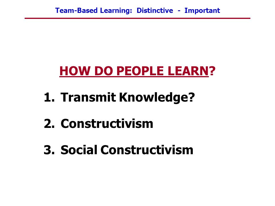HOW DO PEOPLE LEARN Transmit Knowledge Constructivism Social Constructivism