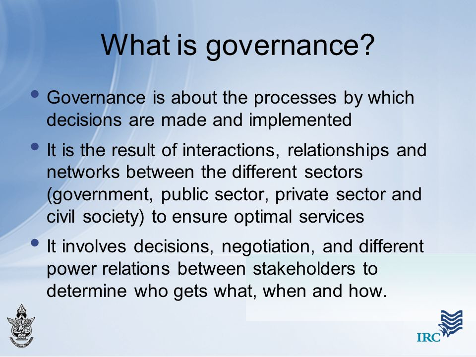 What is governance Governance is about the processes by which decisions are made and implemented.
