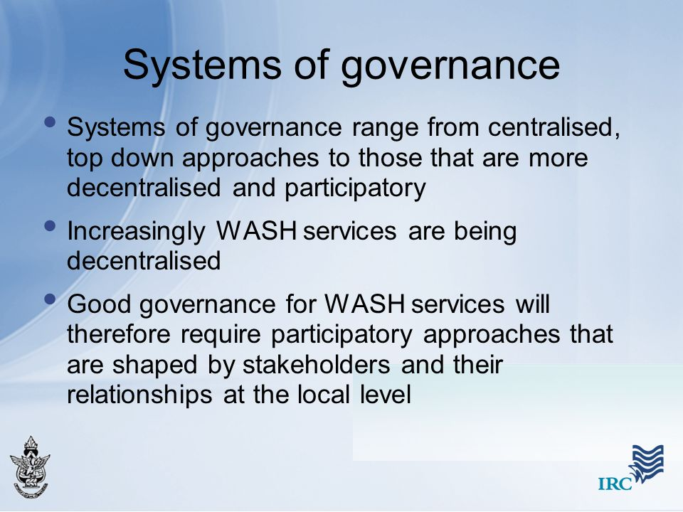Systems of governance Systems of governance range from centralised, top down approaches to those that are more decentralised and participatory.