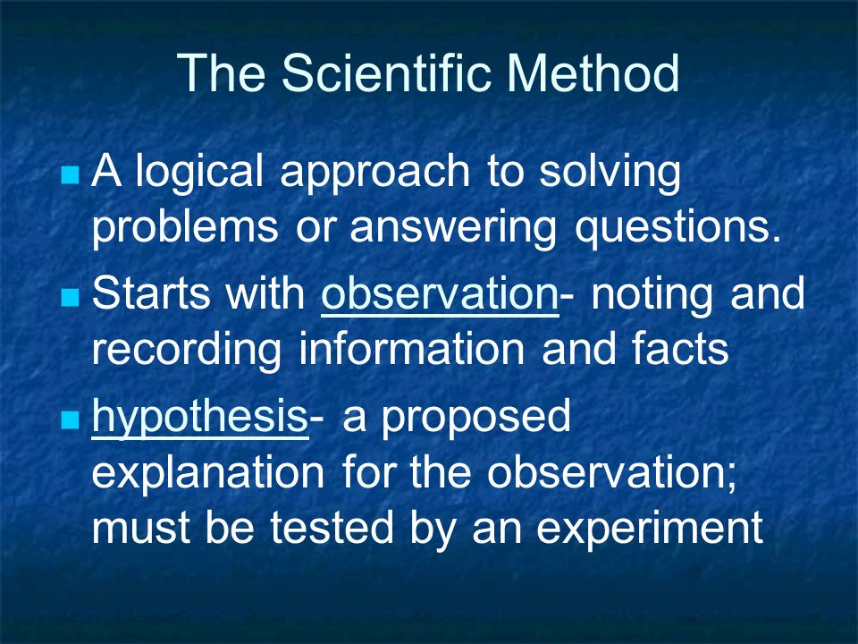 The Scientific Method A logical approach to solving problems or answering questions.