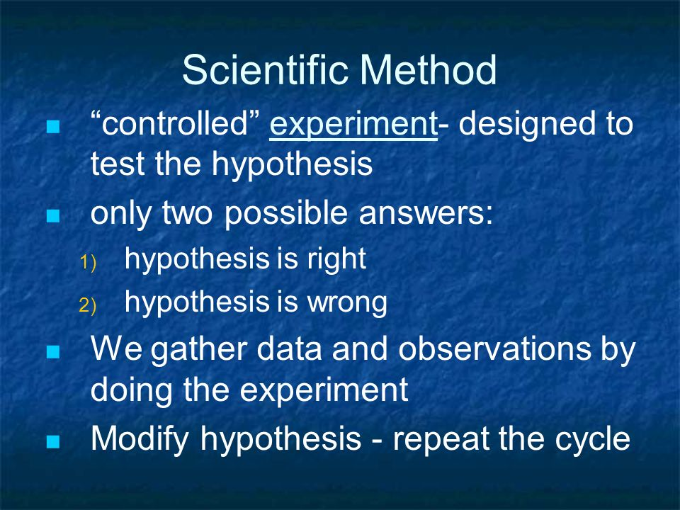 Scientific Method controlled experiment- designed to test the hypothesis. only two possible answers: