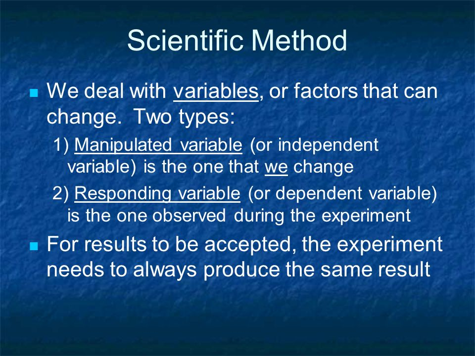Scientific Method We deal with variables, or factors that can change. Two types: