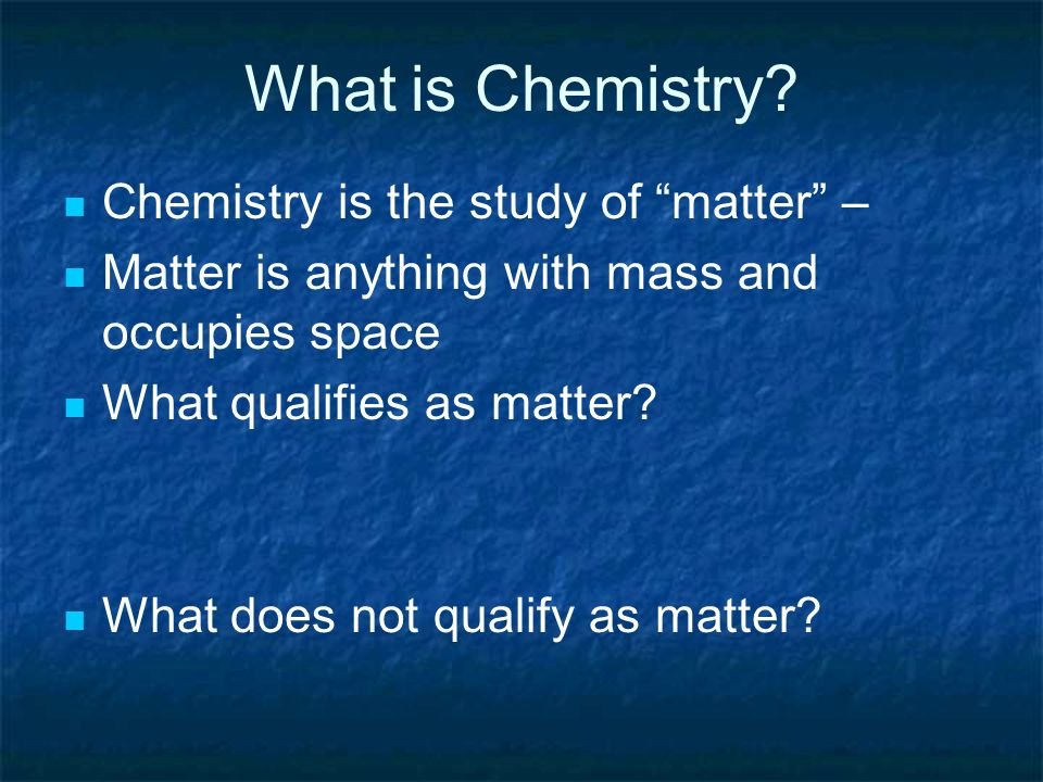 What is Chemistry Chemistry is the study of matter –
