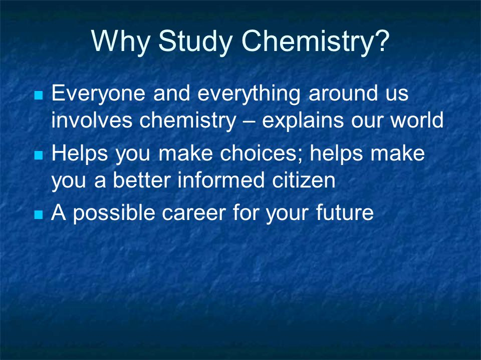 Why Study Chemistry Everyone and everything around us involves chemistry – explains our world.