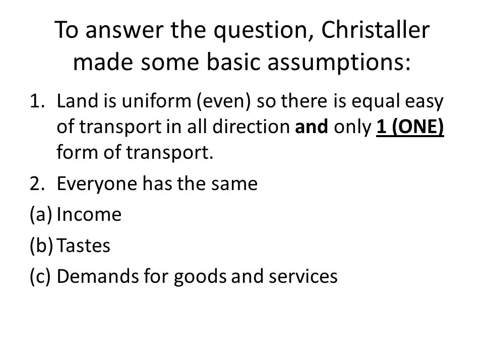 To answer the question, Christaller made some basic assumptions:
