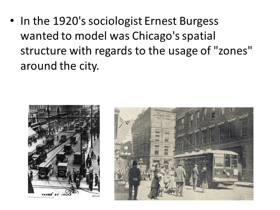 In the 1920 s sociologist Ernest Burgess wanted to model was Chicago s spatial structure with regards to the usage of zones around the city.
