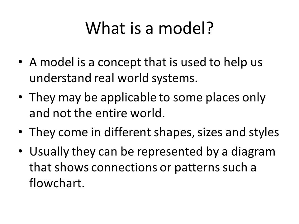 What is a model A model is a concept that is used to help us understand real world systems.