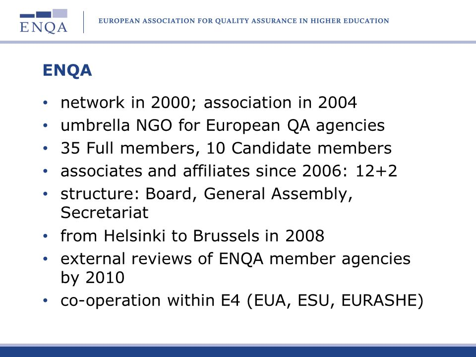 ENQA network in 2000; association in 2004. umbrella NGO for European QA agencies. 35 Full members, 10 Candidate members.