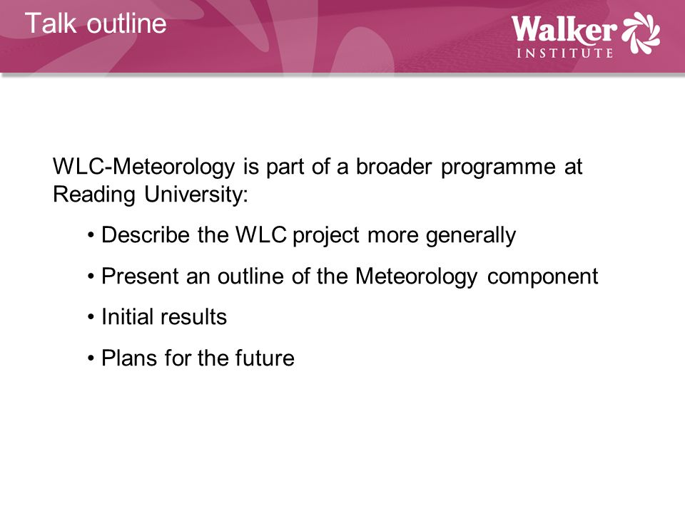 Talk outline WLC-Meteorology is part of a broader programme at Reading University: Describe the WLC project more generally.