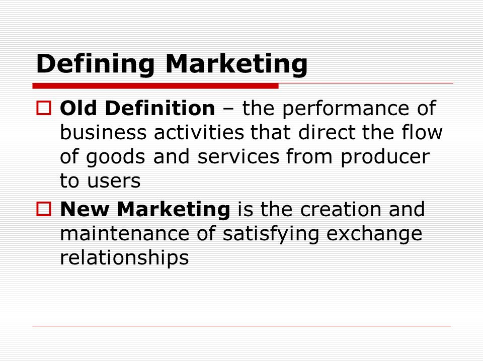 Defining Marketing Old Definition – the performance of business activities that direct the flow of goods and services from producer to users.
