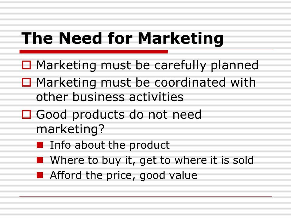 The Need for Marketing Marketing must be carefully planned