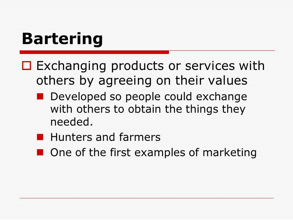 Bartering Exchanging products or services with others by agreeing on their values.