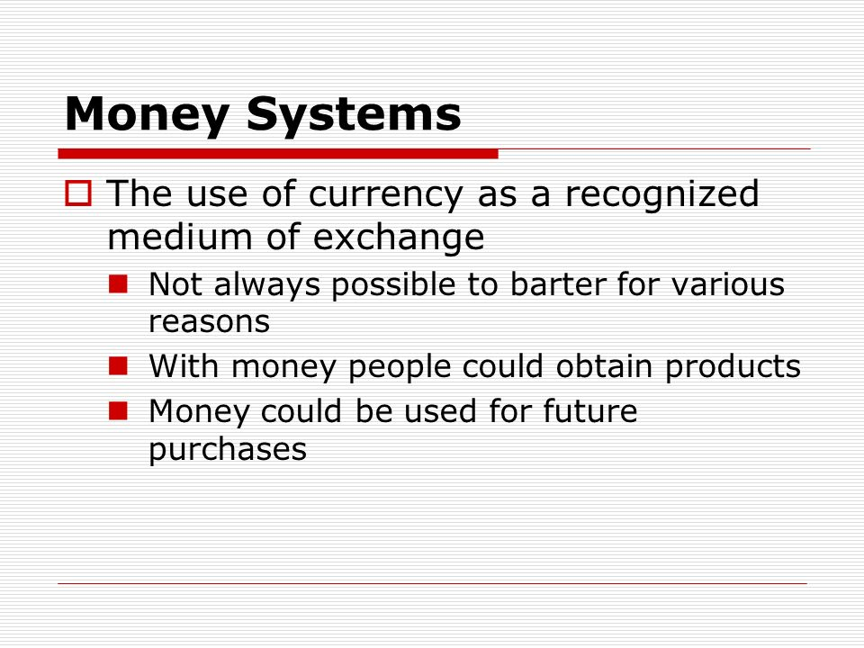 Money Systems The use of currency as a recognized medium of exchange