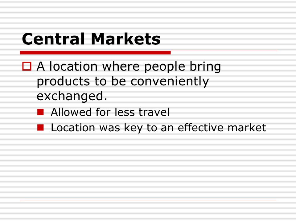 Central Markets A location where people bring products to be conveniently exchanged. Allowed for less travel.