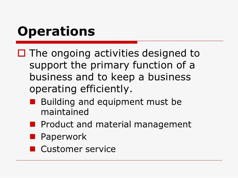 Operations The ongoing activities designed to support the primary function of a business and to keep a business operating efficiently.