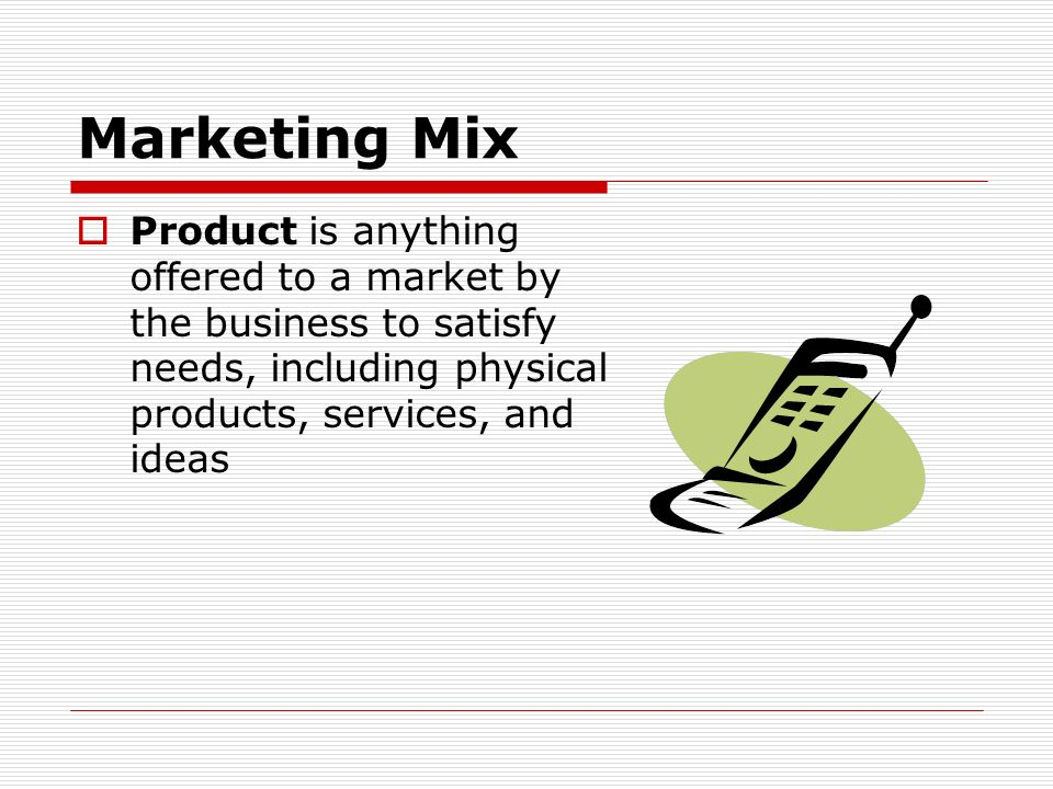 Marketing Mix Product is anything offered to a market by the business to satisfy needs, including physical products, services, and ideas.
