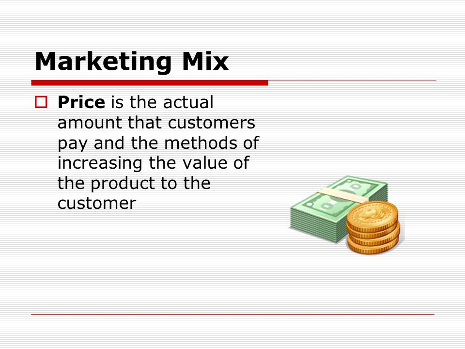 Marketing Mix Price is the actual amount that customers pay and the methods of increasing the value of the product to the customer.