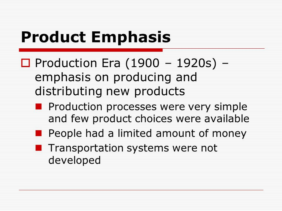 Product Emphasis Production Era (1900 – 1920s) – emphasis on producing and distributing new products.