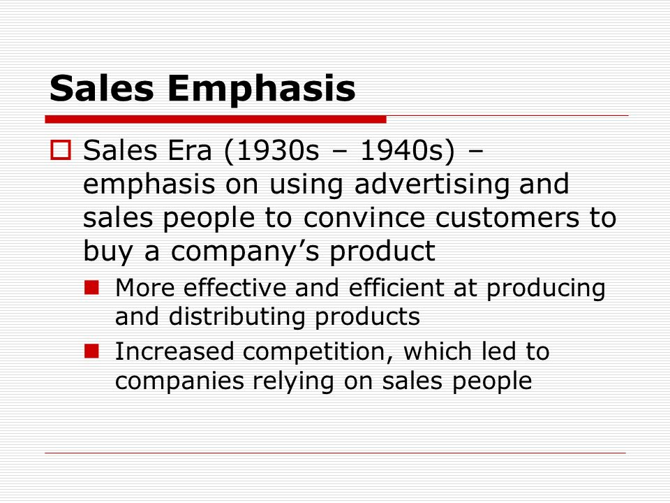 Sales Emphasis Sales Era (1930s – 1940s) – emphasis on using advertising and sales people to convince customers to buy a company's product.
