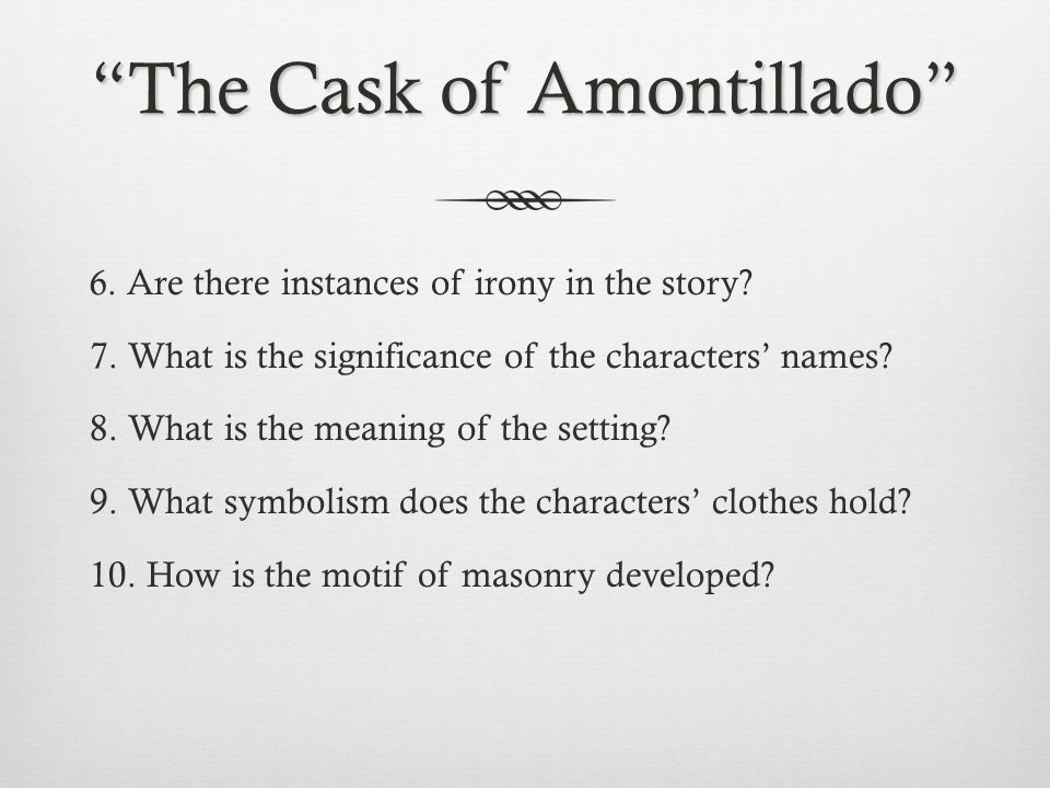 irony and symbolism in the cask - the cask of amontillado irony and symbolism are tools used in writing to convey individual messages throughout the story the cask of amontillado is a horror short story, which revolves around the themes of revenge and pride the plot involves two men: montresor, the narrator, who is.