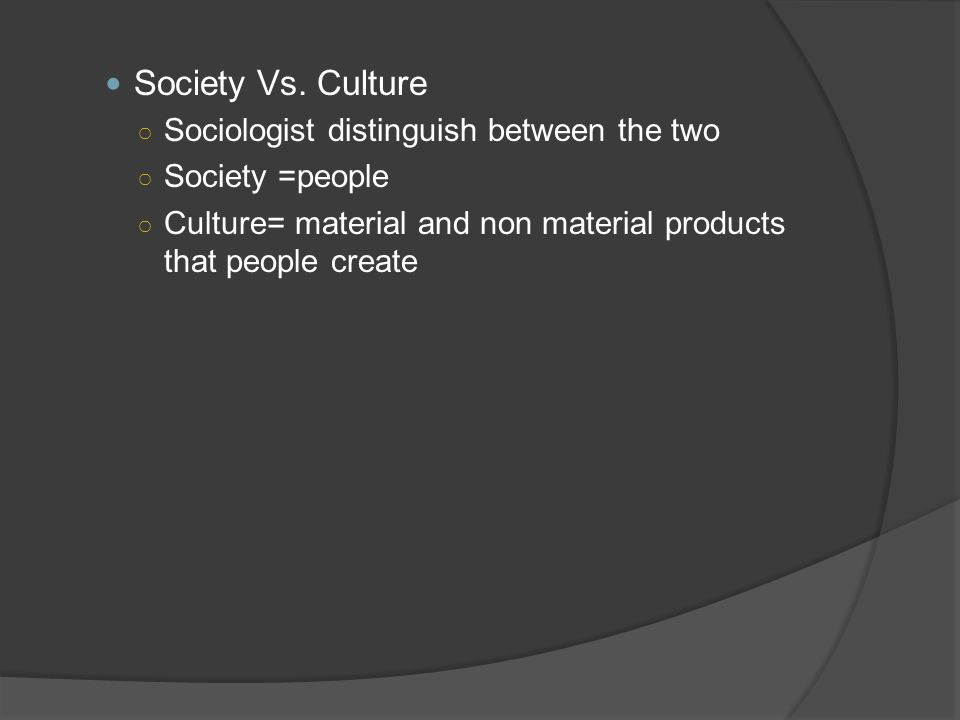 Society Vs. Culture Sociologist distinguish between the two