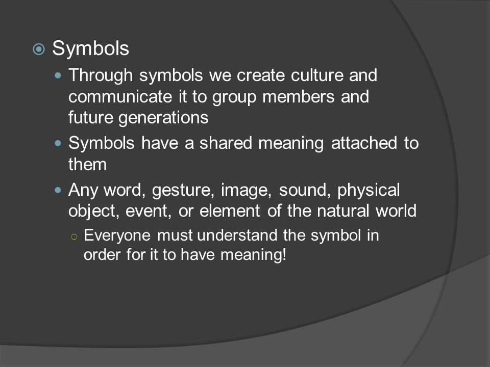 Symbols Through symbols we create culture and communicate it to group members and future generations.