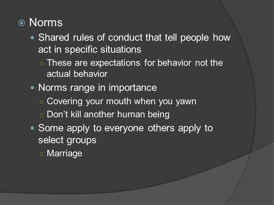 Norms Shared rules of conduct that tell people how act in specific situations. These are expectations for behavior not the actual behavior.