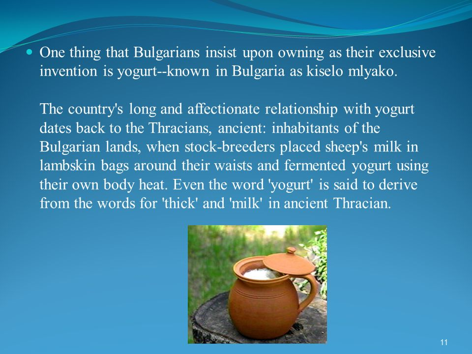 One thing that Bulgarians insist upon owning as their exclusive invention is yogurt--known in Bulgaria as kiselo mlyako.