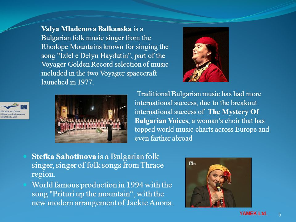 Valya Mladenova Balkanska is a Bulgarian folk music singer from the Rhodope Mountains known for singing the song Izlel e Delyu Haydutin , part of the Voyager Golden Record selection of music included in the two Voyager spacecraft launched in 1977.