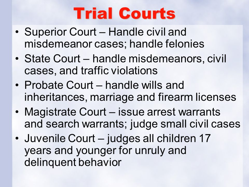 Trial Courts Superior Court – Handle civil and misdemeanor cases; handle felonies.