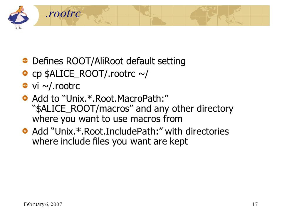 .rootrc Defines ROOT/AliRoot default setting cp $ALICE_ROOT/.rootrc ~/