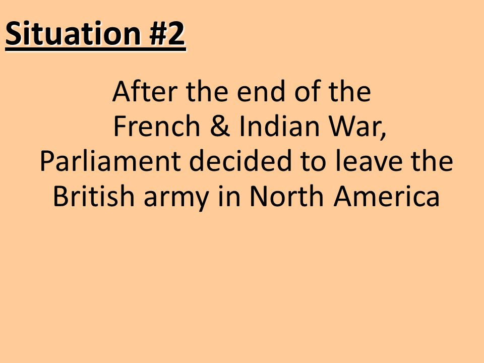 Situation #2 After the end of the French & Indian War, Parliament decided to leave the British army in North America.