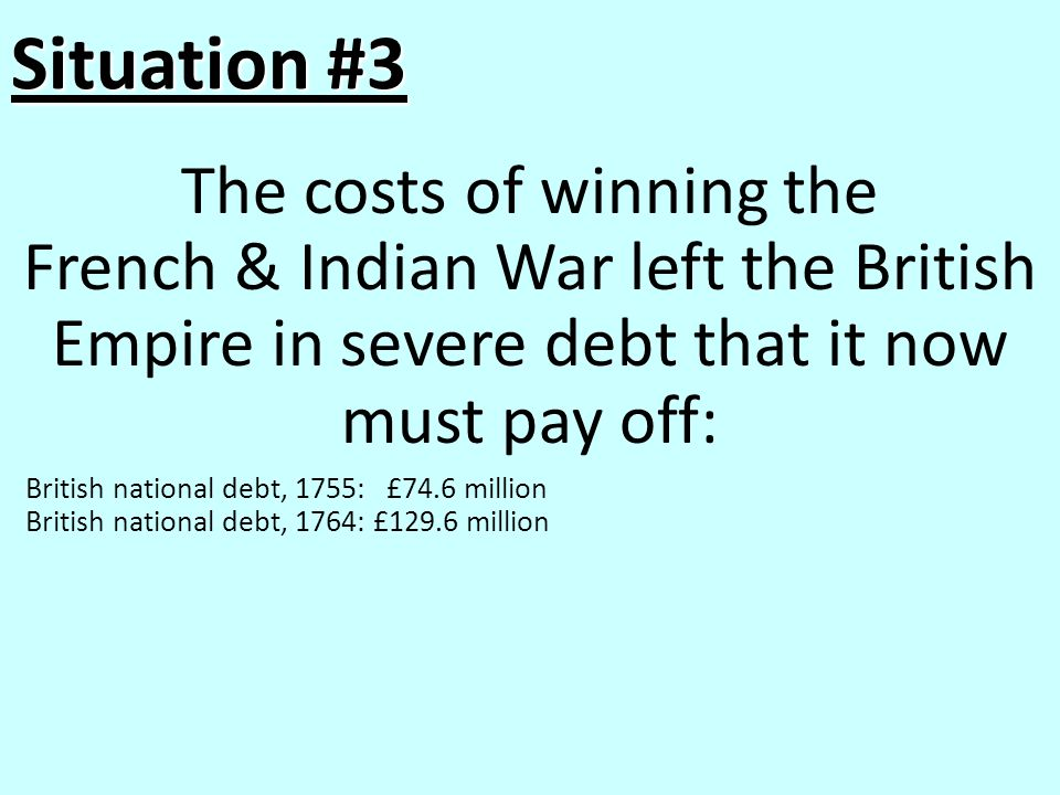 Situation #3 The costs of winning the French & Indian War left the British Empire in severe debt that it now must pay off: