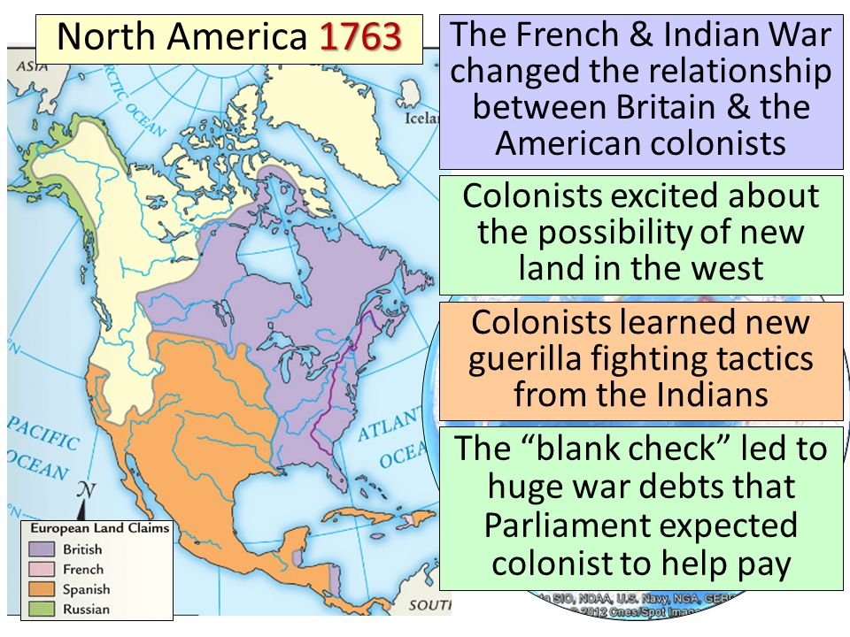 North America 1763 The French & Indian War changed the relationship between Britain & the American colonists.