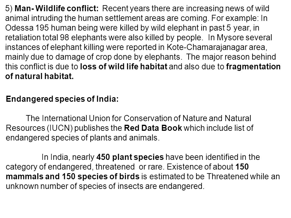 5) Man- Wildlife conflict: Recent years there are increasing news of wild animal intruding the human settlement areas are coming. For example: In Odessa 195 human being were killed by wild elephant in past 5 year, in retaliation total 98 elephants were also killed by people. In Mysore several instances of elephant killing were reported in Kote-Chamarajanagar area, mainly due to damage of crop done by elephants. The major reason behind this conflict is due to loss of wild life habitat and also due to fragmentation of natural habitat.