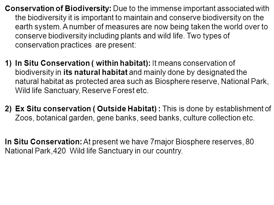 Conservation of Biodiversity: Due to the immense important associated with the biodiversity it is important to maintain and conserve biodiversity on the earth system. A number of measures are now being taken the world over to conserve biodiversity including plants and wild life. Two types of conservation practices are present: