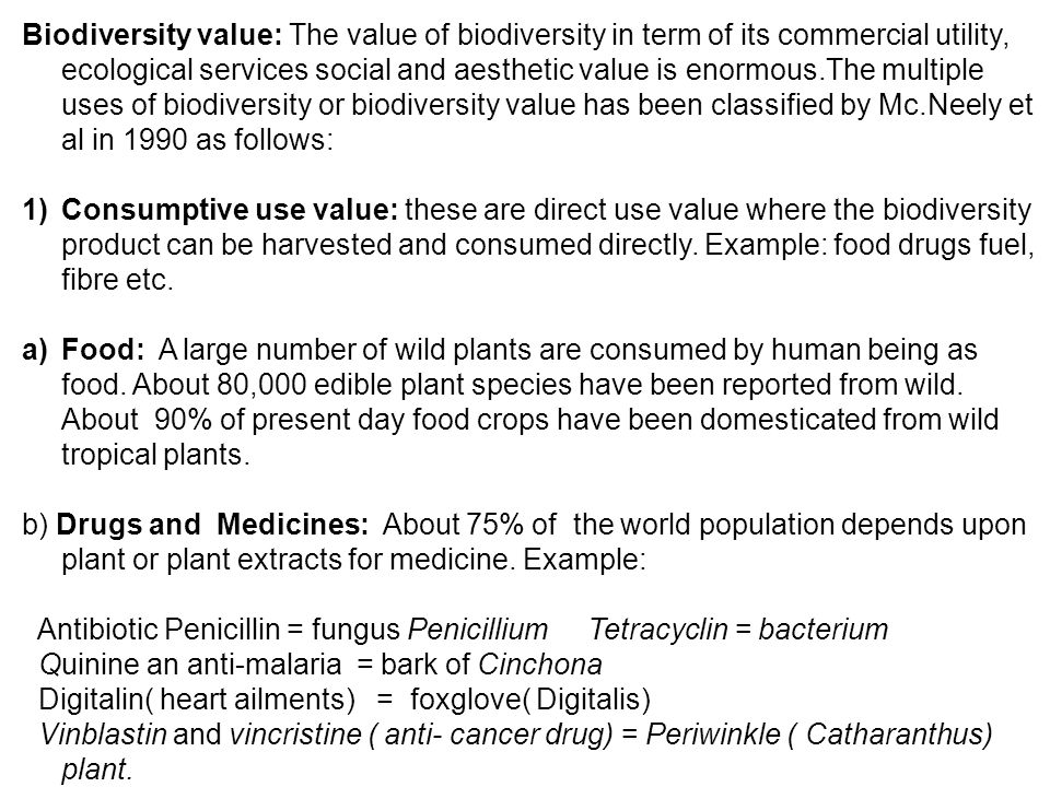 Biodiversity value: The value of biodiversity in term of its commercial utility, ecological services social and aesthetic value is enormous.The multiple uses of biodiversity or biodiversity value has been classified by Mc.Neely et al in 1990 as follows: