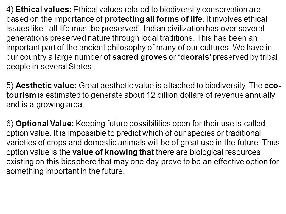 4) Ethical values: Ethical values related to biodiversity conservation are based on the importance of protecting all forms of life. It involves ethical issues like ' all life must be preserved'. Indian civilization has over several generations preserved nature through local traditions. This has been an important part of the ancient philosophy of many of our cultures. We have in our country a large number of sacred groves or 'deorais' preserved by tribal people in several States.
