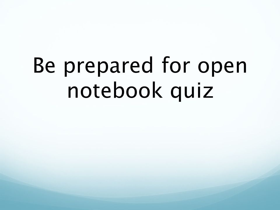 Be prepared for open notebook quiz