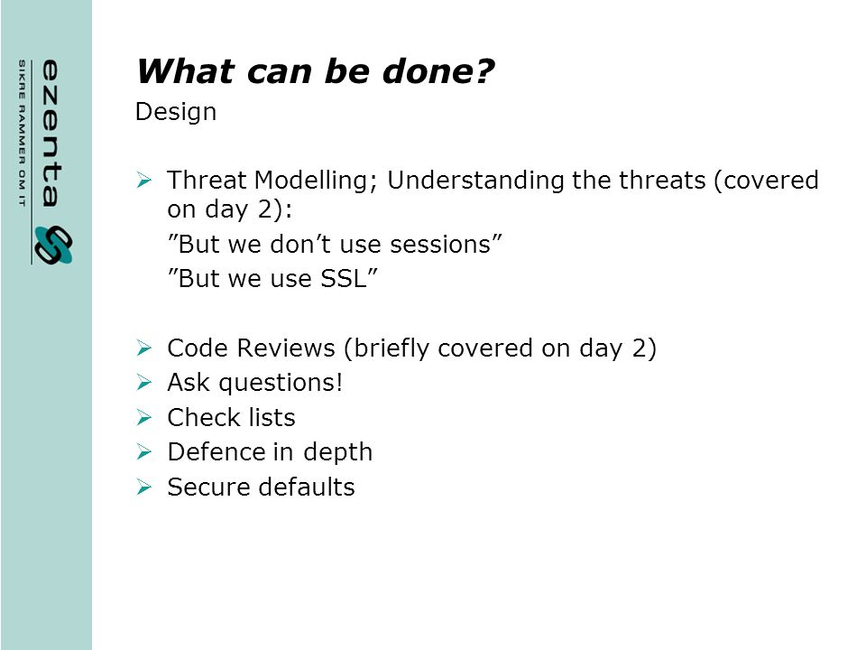 What can be done Design. Threat Modelling; Understanding the threats (covered on day 2): But we don't use sessions
