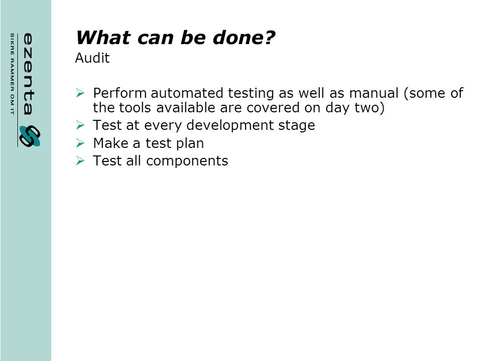 What can be done Audit. Perform automated testing as well as manual (some of the tools available are covered on day two)